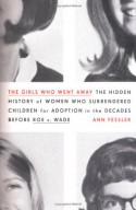 The Girls Who Went Away: The Hidden History of Women Who Surrendered Children for Adoption in the Decades Before Roe v. Wade - Ann Fessler