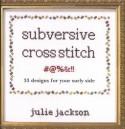 Subversive Cross Stitch: 33 Designs for Your Surly Side - Julie Jackson, Bill Milne