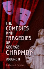 The Comedies and Tragedies of George Chapman - George Chapman