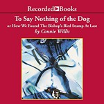 To Say Nothing of the Dog: Or How We Found the Bishop's Bird Stump at Last - Connie Willis, Recorded Books LLC, Steven Crossley