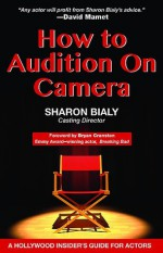 How to Audition on Camera A Hollywood Insider's Guide for Actors - Sharon Bialy