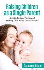 Raising Children as a Single Parent:: Keys to Raising a Happy and Healthy Child with a Limited Income - Cameron James