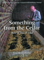 Something from the Cellar: More of This & That: Selected Essays from the Colonial Williamsburg Journal - Ivor Noël Hume