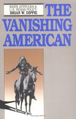 The Vanishing American: White Attitudes and U.S. Indian Policy - Brian W. Dippie