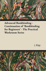 Advanced Bookbinding - Continuation of 'Bookbinding for Beginners' - The Practical Workroom Series - J. Kay