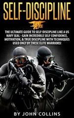 Self-Discipline: The Ultimate Guide to Self-Discipline like a US NAVY SEAL: Gain Incredible Self Confidence, Motivation, & True Discipline with Techniques used only by these Elite Warriors! - John Collins
