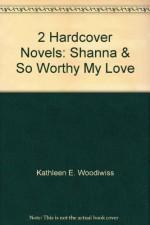 2 Hardcover Novels: Shanna & So Worthy My Love - Kathleen E. Woodiwiss