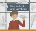 How to Make Paper Airplanes - B. Adams, Kelsey Oseid