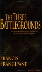 The Three Battlegrounds: An In-Depth View of the Three Arenas of Spiritual Warfare: The Mind, the Church and the Heavenly Places - Francis Frangipane