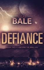 Defiance (Beyond the Wall Book 2) - Lucas Bale