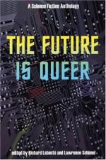 The Future is Queer: A Science Fiction Anthology - Rachel Pollack, Lawrence Schimel, Bryan Talbot, L. Timmel Duchamp, Hiromi Goto, Richard Labonté, Candas Jane Dorsey, Caro Soles, Joy Parks, Diana Churchill, Neil Gaiman