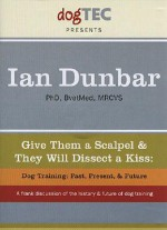 Give Them a Scalpel & They Will Dissect a Kiss: Dog Training: Past, Present, & Future - Ian Dunbar