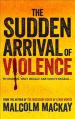 The Sudden Arrival of Violence - Malcolm Mackay