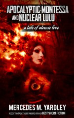 Apocalyptic Montessa and Nuclear Lulu: A Tale of Atomic Love - Mercedes M. Yardley, K. Allen Wood