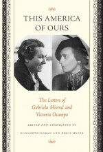 This America of Ours: The Letters of Gabriela Mistral and Victoria Ocampo - Gabriela Mistral, Victoria Ocampo, Elizabeth Horan, Doris Meyer