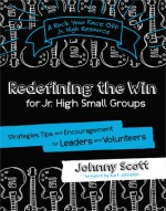 Redefining the Win for Jr. High Small Groups: Strategies, Tips, and Encouragement for Leaders and Volunteers - Johnny Scott, Kurt Johnston