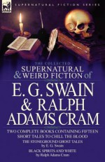 The Collected Supernatural and Weird Fiction of E. G. Swain & Ralph Adams Cram: The Stoneground Ghost Tales & Black Spirits and White-Fifteen Short Ta - E.G. Swain, Ralph Adams Cram