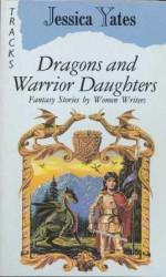 Dragons And Warrior Daughters: Fantasy Stories By Women Writers - Jessica Yates, Jane Yolen, Tanith Lee, Pat McIntosh, Robin McKinley, Diana Wynne Jones, Vera Chapman, C.L. Moore