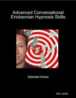 Advanced Conversational Ericksonian Hypnosis Skills: Selected Works - Dan Jones