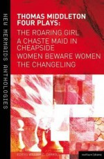 Thomas Middleton: Four Plays: Women Beware Women, The Changeling, The Roaring Girl and A Chaste Maid in Cheapside - Thomas Middleton, William C. Carroll