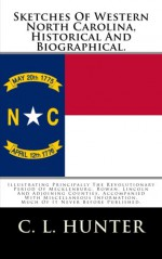 Sketches Of Western North Carolina, Historical And Biographical.: Illustrating Principally The Revolutionary Period Of Mecklenburg, Rowan, Lincoln And ... Much Of It Never Before Published. - C. L. Hunter