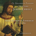 The Dolorous Passion of Our Lord Jesus Christ - Anne Catherine Emmerich, Wanda McCaddon, Inc. Blackstone Audio