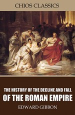 The History of the Decline and Fall of the Roman Empire - Edward Gibbon