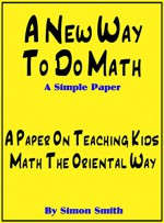 A New Way To Do Math - A Simple Paper: A Paper On Teaching Kids Math The Oriental Way - Simon Smith