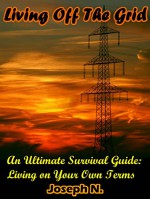 Living Off The Grid: An Ultimate Survival Guide: Living on Your Own Terms - Joseph N.