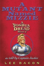 A Mutant Named Mizzie: A Joshua Dread Story, as Told by Captain Justice - Lee Bacon