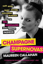 Champagne Supernovas: Kate Moss, Marc Jacobs, Alexander McQueen, and the '90s Renegades Who Remade Fashion by Maureen Callahan (2015-09-01) - Maureen Callahan;