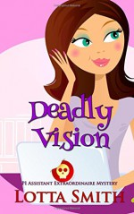 Deadly Vision (PI Assistant Extraordinaire Mystery) (Volume 3) - Lotta Smith
