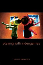 Playing with Videogames - James Newman