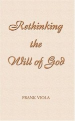 Rethinking The Will Of God: A New Look At An Old Question - Frank Viola