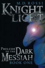 Knightlight: Prelude to the Dark Messiah - Book One - M. D. Rossi