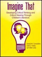 Imagine That: Developing Critical Thinking and Critical Viewing Through Children's Literature - David M. Considine, Gail E. Haley, Lyn Ellen Lacy