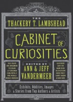 The Thackery T. Lambshead Cabinet of Curiosities: Exhibits, Oddities, Images, and Stories from Top Authors and Artists - Mur Lafferty, Holly Black, Lev Grossman, Cherie Priest, Jeff VanderMeer, Alex Grossman, S.J. Chambers, Jess Gulbranson, Gio Clairval, Eric Orchard, Ekaterina Sedia, Jayme Lynn Blaschke, Ann VanderMeer, Charles Yu, Will Hindmarch, Ted Chiang, Jeffrey Ford, Michael Moorcock
