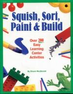 Squish, Sort, Paint & Build: Over 200 Easy Learning Center Activities - Sharon Macdonald, Rebecca Jones