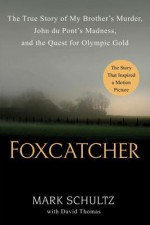 Foxcatcher: The True Story of My Brother's Murder, John du Pont's Madness, and the Quest for Olympic Gold - Mark Schultz, David Thomas