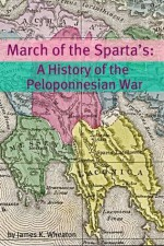 March of the Sparta's: A History of the Peloponnesian War - James K. Wheaton, Golgotha Press
