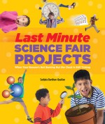 Last-Minute Science Fair Projects: When Your Bunsen's Not Burning but the Clock's Really Ticking - Sudipta Bardhan-Quallen