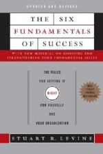The Six Fundamentals of Success: The Rules for Getting It Right for Yourself and Your Organization - Stuart R. Levine