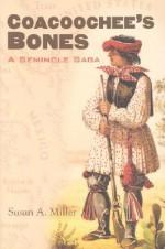 Coacoochee's Bones: A Seminole Saga - Susan A. Miller
