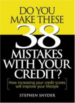 Do You Make These 38 Mistakes with Your Credit? How increasing your credit scores will improve your lifestyle - Stephen Snyder