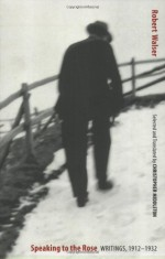 Speaking to the Rose: Writings, 1912-1932 - Robert Walser, Christopher Middleton