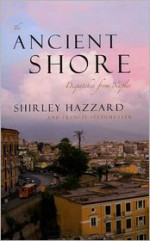 The Ancient Shore: Dispatches from Naples - Shirley Hazzard, Francis Steegmuller
