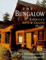 The Bungalow: America's Arts and Crafts Home - Paul Duchscherer, Douglas Keister