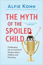 The Myth of the Spoiled Child: Challenging the Conventional Wisdom about Children and Parenting - Alfie Kohn