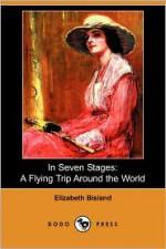 In Seven Stages: A Flying Trip Around the World (Dodo Press) - Elizabeth Bisland