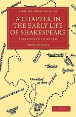 A Chapter in the Early Life of Shakespeare: Polesworth in Arden - Arthur Gray